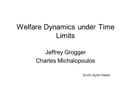 Welfare Dynamics under Time Limits Jeffrey Grogger Charles Michalopoulos Evrim Aydin-Saher.