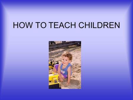 HOW TO TEACH CHILDREN. WHY TEACH? Child care = least paid, least respected. Don't choose this work -be chosen. Your life purpose needs to run through.