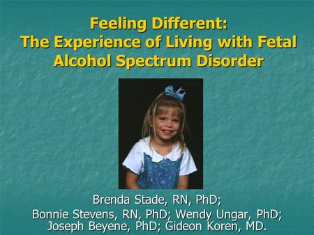 Feeling Different: The Experience of Living with Fetal Alcohol Spectrum Disorder Brenda Stade, RN, PhD; Bonnie Stevens, RN, PhD; Wendy Ungar, PhD; Joseph.
