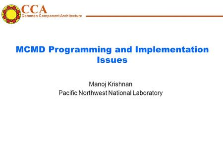 CCA Common Component Architecture Manoj Krishnan Pacific Northwest National Laboratory MCMD Programming and Implementation Issues.