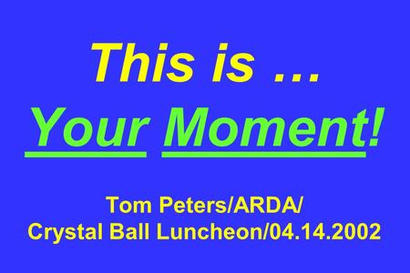 This is … Your Moment! Tom Peters/ARDA/ Crystal Ball Luncheon/04.14.2002.