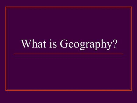 What is Geography?. Geography Geography is the study of the distribution and interaction of physical and human features on the earth Geographers use lots.