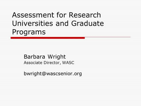 Assessment for Research Universities and Graduate Programs Barbara Wright Associate Director, WASC