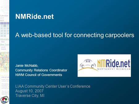 LIAA Community Center User's Conference August 10, 2007 Traverse City, MI NMRide.net A web-based tool for connecting carpoolers Janie McNabb, Community.