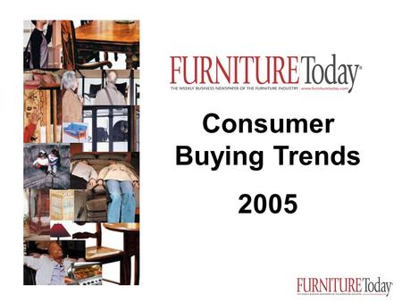 Consumer Buying Trends 2005 January 28, 2005. Furniture/Today's exclusive consumer data responses of 2,500 households, closely matching the demographic.