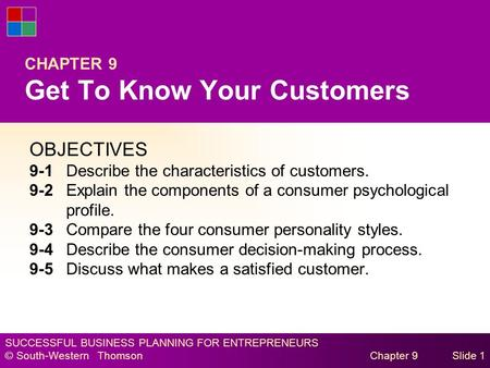 SUCCESSFUL BUSINESS PLANNING FOR ENTREPRENEURS © South-Western Thomson Chapter 9Slide 1 CHAPTER 9 Get To Know Your Customers OBJECTIVES 9-1Describe the.