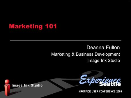 HROFFICE USER CONFERENCE 2005 Marketing 101 Deanna Fulton Marketing & Business Development Image Ink Studio.