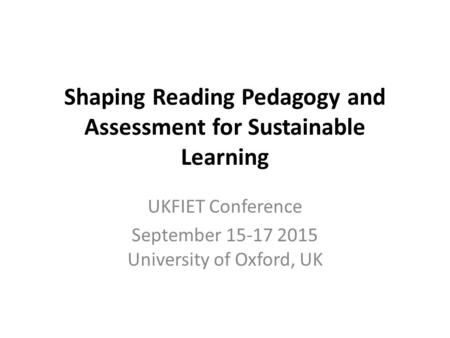 Shaping Reading Pedagogy and Assessment for Sustainable Learning UKFIET Conference September 15-17 2015 University of Oxford, UK.