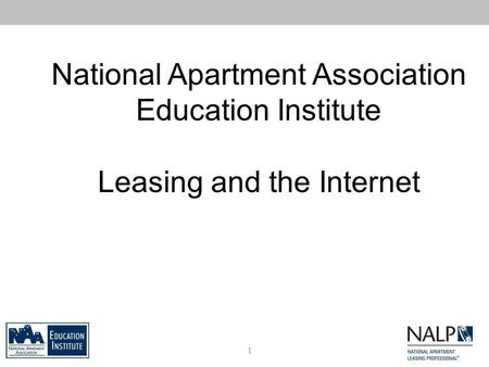 National Apartment Association Education Institute Leasing and the Internet 1.