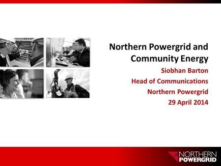 Northern Powergrid and Community Energy Siobhan Barton Head of Communications Northern Powergrid 29 April 2014.