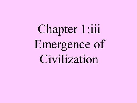 "Chapter 1:iii Emergence of Civilization. Civilization from the Latin word civitas, meaning ""city"", created when mankind settled in cities."