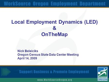 Local Employment Dynamics (LED) & OnTheMap Nick Beleiciks Oregon Census State Data Center Meeting April 14, 2009.