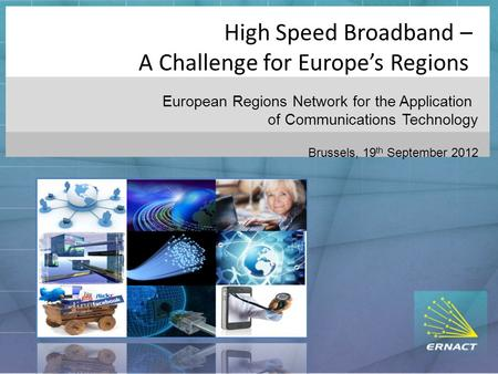 High Speed Broadband – A Challenge for Europe's Regions European Regions Network for the Application of Communications Technology Brussels, 19 th September.