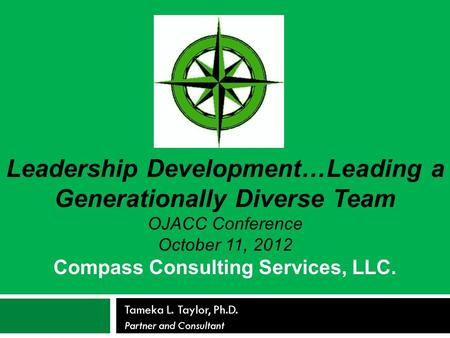 Tameka L. Taylor, Ph.D. Partner and Consultant Leadership Development…Leading a Generationally Diverse Team OJACC Conference October 11, 2012 Compass Consulting.