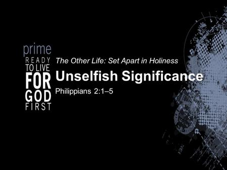 The Other Life: Set Apart in Holiness Unselfish Significance Philippians 2:1–5.