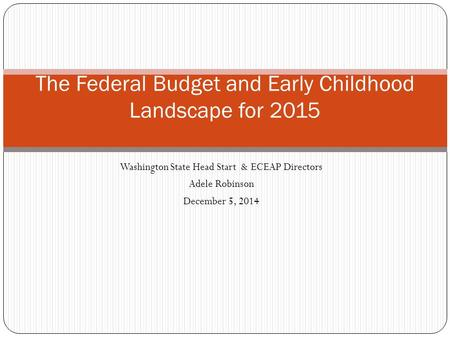 Washington State Head Start & ECEAP Directors Adele Robinson December 5, 2014 The Federal Budget and Early Childhood Landscape for 2015.