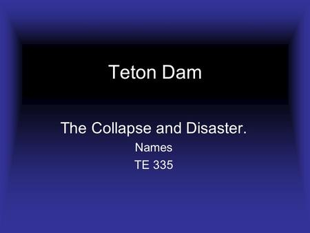 Teton Dam The Collapse and Disaster. Names TE 335.