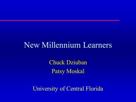 New Millennium Learners Chuck Dziuban Patsy Moskal University of Central Florida.