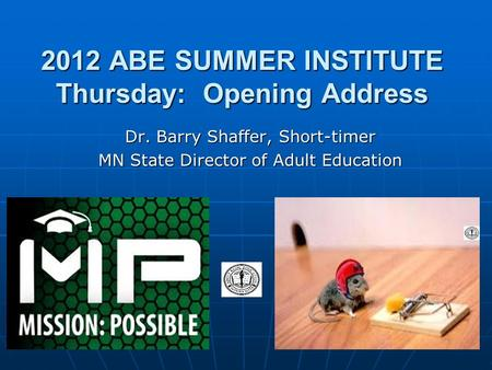 2012 ABE SUMMER INSTITUTE Thursday: Opening Address Dr. Barry Shaffer, Short-timer MN State Director of Adult Education.