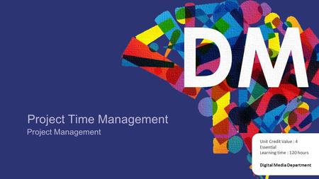 Project Time Management Digital Media Department Unit Credit Value : 4 Essential Learning time : 120 hours Project Management.