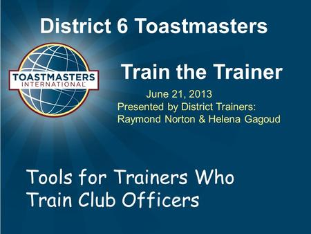 District 6 Toastmasters Train the Trainer June 21, 2013 Presented by District Trainers: Raymond Norton & Helena Gagoud Tools for Trainers Who Train Club.
