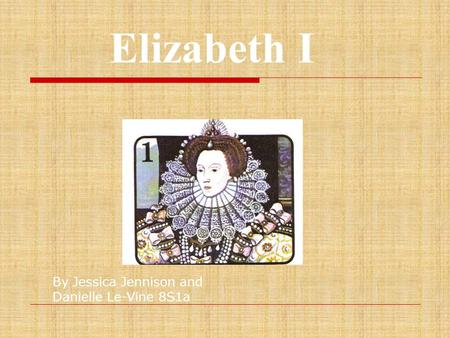 Elizabeth I By Jessica Jennison and Danielle Le-Vine 8S1a.