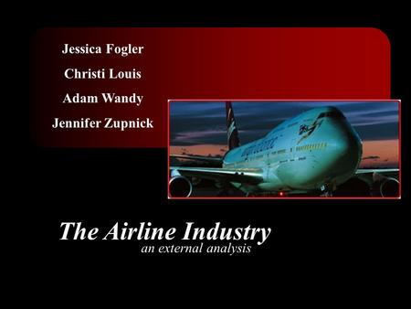 Jessica Fogler Christi Louis Adam Wandy Jennifer Zupnick The Airline Industry an external analysis.