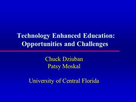 Technology Enhanced Education: Opportunities and Challenges Chuck Dziuban Patsy Moskal University of Central Florida.