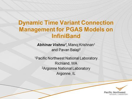 Dynamic Time Variant Connection Management for PGAS Models on InfiniBand Abhinav Vishnu 1, Manoj Krishnan 1 and Pavan Balaji 2 1 Pacific Northwest National.