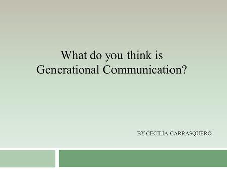 BY CECILIA CARRASQUERO What do you think is Generational Communication?