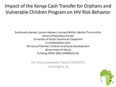 Impact of the Kenya Cash Transfer for Orphans and Vulnerable Children Program on HIV Risk Behavior Sudhanshu Handa, Carolyn Halpern, Audrey Pettifor, Harsha.