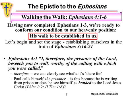 The Epistle to the Ephesians May 3, 2009 Bob Eckel 1 Walking the Walk: Ephesians 4:1-6 Having now completed Ephesians 1-3, we're ready to conform our condition.