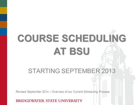 COURSE SCHEDULING AT BSU STARTING SEPTEMBER 2013 Revised September 2014 – Overview of our Current Scheduling Process.