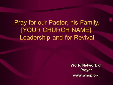 Pray for our Pastor, his Family, [YOUR CHURCH NAME], Leadership and for Revival World Network of Prayer www.wnop.org.
