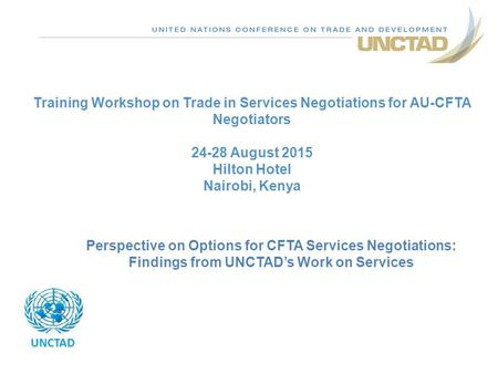 Training Workshop on Trade in Services Negotiations for AU-CFTA Negotiators 24-28 August 2015 Hilton Hotel Nairobi, Kenya UNCTAD Perspective on Options.