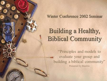 "Winter Conference 2002 Seminar Building a Healthy, Biblical Community ""Principles and models to evaluate your group and building a biblical community"""
