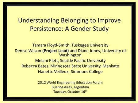 Understanding Belonging to Improve Persistence: A Gender Study Tamara Floyd-Smith, Tuskegee University Denise Wilson (Project Lead) and Diane Jones, University.