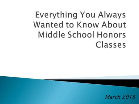 March 2015. WHAT THEY ARE:  Offered on all teams  Addresses the same standards as grade level classes  Faster paced and less repetitious  An opportunity.