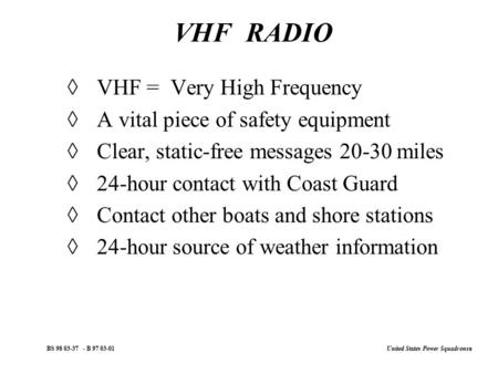 United States Power Squadrons ® BS 98 03-37 - B 97 03-01 VHF RADIO  VHF = Very High Frequency  A vital piece of safety equipment  Clear, static-free.