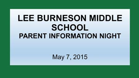 LEE BURNESON MIDDLE SCHOOL PARENT INFORMATION NIGHT May 7, 2015.