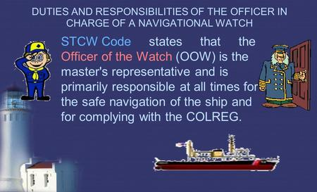 DUTIES AND RESPONSIBILITIES OF THE OFFICER IN CHARGE OF A NAVIGATIONAL WATCH STCW Code states that the Officer of the Watch (OOW) is the master's representative.