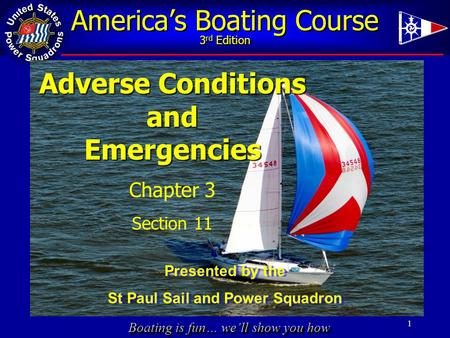 Boating is fun… we'll show you how America's Boating Course 3 rd Edition 1 Adverse Conditions andEmergencies Chapter 3 Section 11 Presented by the St Paul.