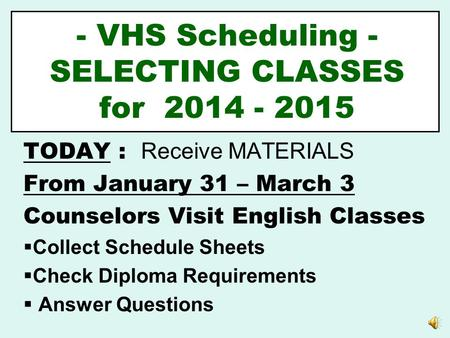 - VHS Scheduling - SELECTING CLASSES for 2014 - 2015 TODAY : Receive MATERIALS From January 31 – March 3 Counselors Visit English Classes  Collect Schedule.