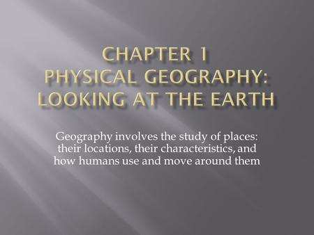 Geography involves the study of places: their locations, their characteristics, and how humans use and move around them.