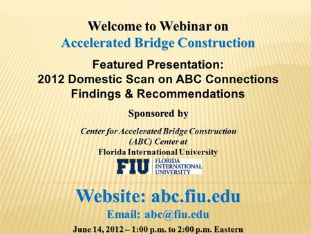 Welcome to Webinar on Accelerated Bridge Construction Featured Presentation: 2012 Domestic Scan on ABC Connections Findings & Recommendations Sponsored.