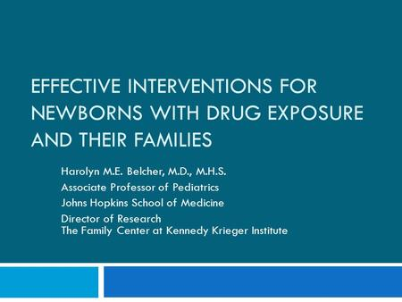 EFFECTIVE INTERVENTIONS FOR NEWBORNS WITH DRUG EXPOSURE AND THEIR FAMILIES Harolyn M.E. Belcher, M.D., M.H.S. Associate Professor of Pediatrics Johns Hopkins.