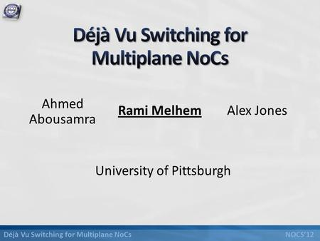 Déjà Vu Switching for Multiplane NoCs NOCS'12 University of Pittsburgh Ahmed Abousamra Rami MelhemAlex Jones.