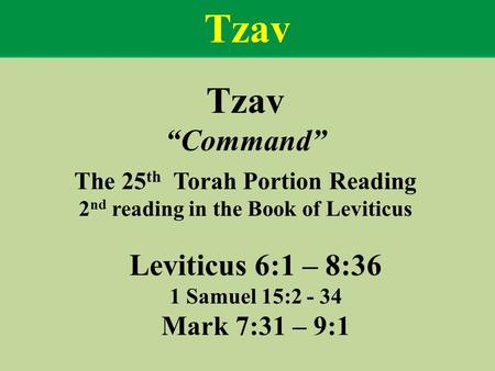 "Tzav ""Command"" The 25 th Torah Portion Reading 2 nd reading in the Book of Leviticus Leviticus 6:1 – 8:36 1 Samuel 15:2 - 34 Mark 7:31 – 9:1 Tzav."