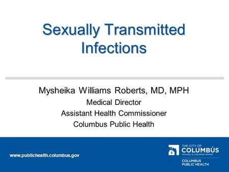 Www.publichealth.columbus.gov Sexually Transmitted Infections Mysheika Williams Roberts, MD, MPH Medical Director Assistant Health Commissioner Columbus.