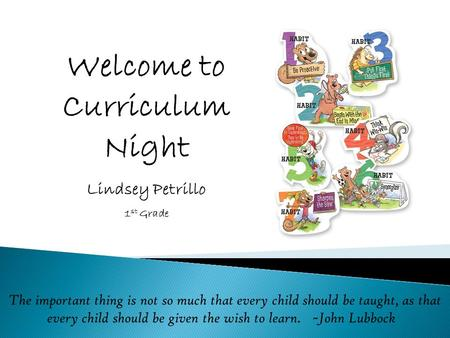 Welcome to Curriculum Night Lindsey Petrillo 1 st Grade The important thing is not so much that every child should be taught, as that every child should.